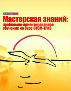 «Мастерская знаний» Проблемно-ориентированное обучение на базе ТРИЗ-ОТСМ